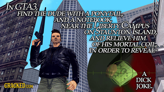 In GTA3, FIND THE DUDE WITH A PONYTAIL, AND A NOTEBOOK, NEAR THE LIBERTOY CAMPUS ON STAUNTON ISLAND. AND RELIEVE HIM OF HIS MORTAL COIL, IN ORDER TO R