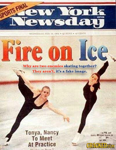 e Yorl EXS SPORTS FINAL Mewsday 1. ENOE Fire on Ice Why are two enemies skating together? They aren't, it's fake a image. Tonya, Nancy DEN To Meet AN