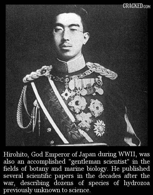 Hirohito, God Emperor of Japan during wwil, was also an accomplished gentleman scientist in the fields of botany and marine biology. He published se