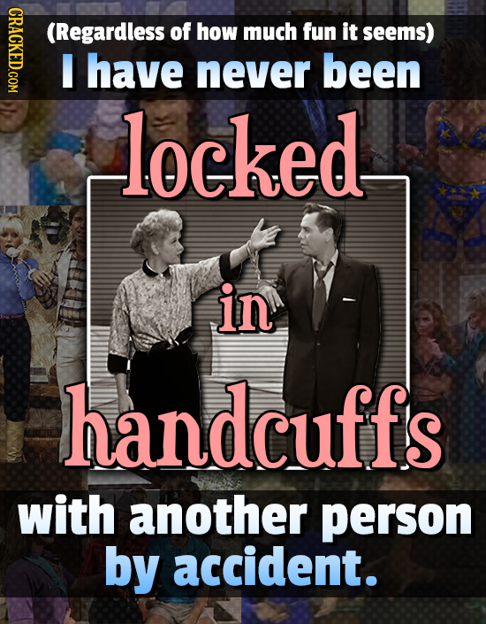 CRACKED.COM (Regardless of how much fun it seems) I have never been locked in handcuffs with another person by accident.