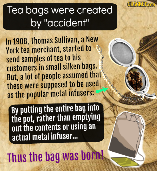Tea bags were created by accident In 1908, Thomas Sullivan, a New York tea merchant, started to send samples of tea to his customers in small silken