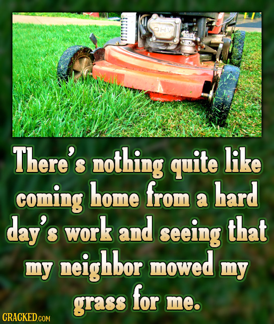 There's nothing quite like coming home from hard a day's work and seeing that neighbor mowed my my for grass me.