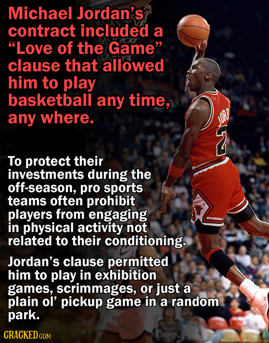 Michael Jordan's contract included a Love of the Game clause that allowed him to play basketball any time, any where. To protect their investments d