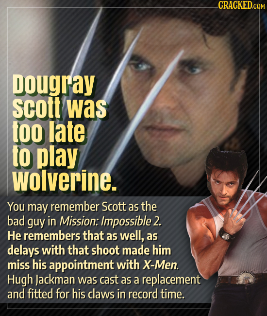 CRACKED.COM Dougray scott was too late to play Wolverine. You may remember Scott as the bad guy in Mission: Impossible 2. He remembers that as well, a