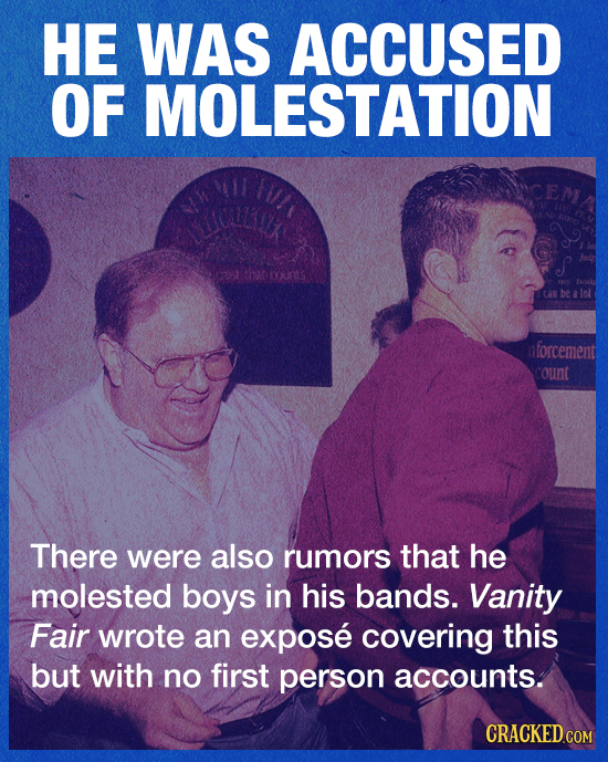HE WAS ACCUSED OF MOLESTATION nforcement count There were also rumors that he molested boys in his bands. Vanity Fair wrote an expose covering this bu