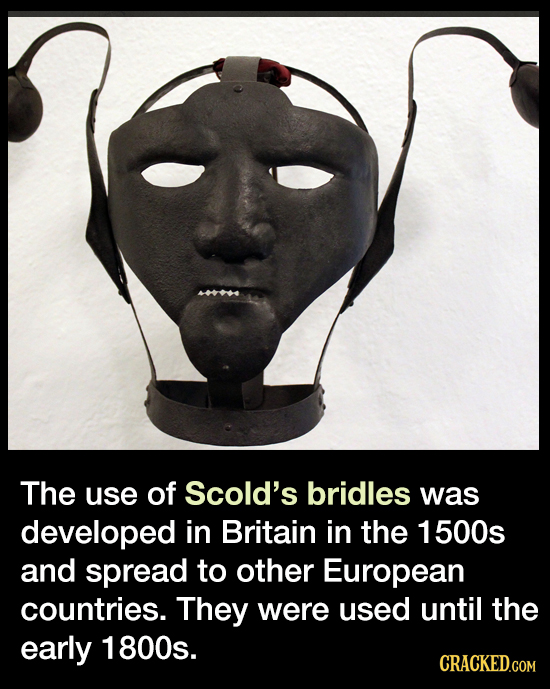 The use of Scold's bridles was developed in Britain in the 1 500s and spread to other European countries. They were used until the early 1800s. CRACKE