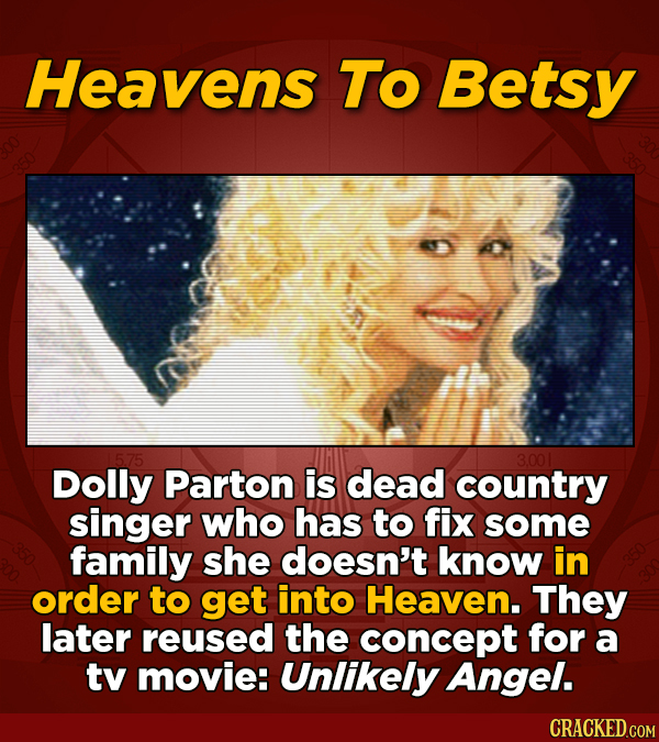 Heavens To Betsy 3.001 Dolly Parton is dead country singer who has to fix some family she doesn't know in order to get into Heaven. They later reused