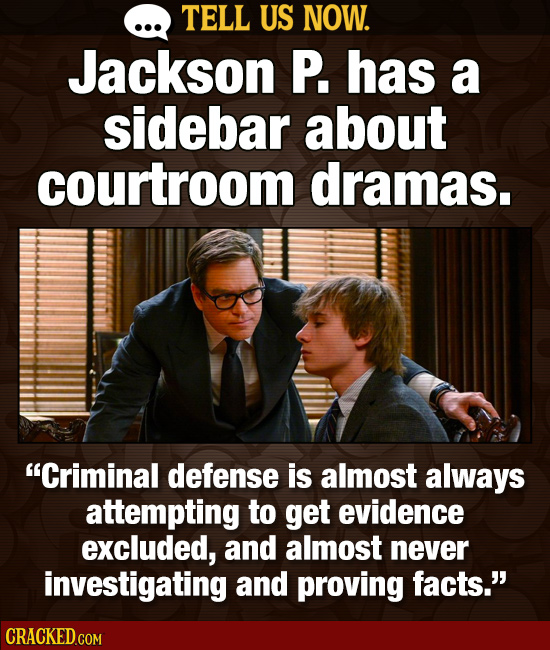 TELL US NOW. Jackson P. has a sidebar about courtroom dramas. Criminal defense is almost always attempting to get evidence excluded, and almost never