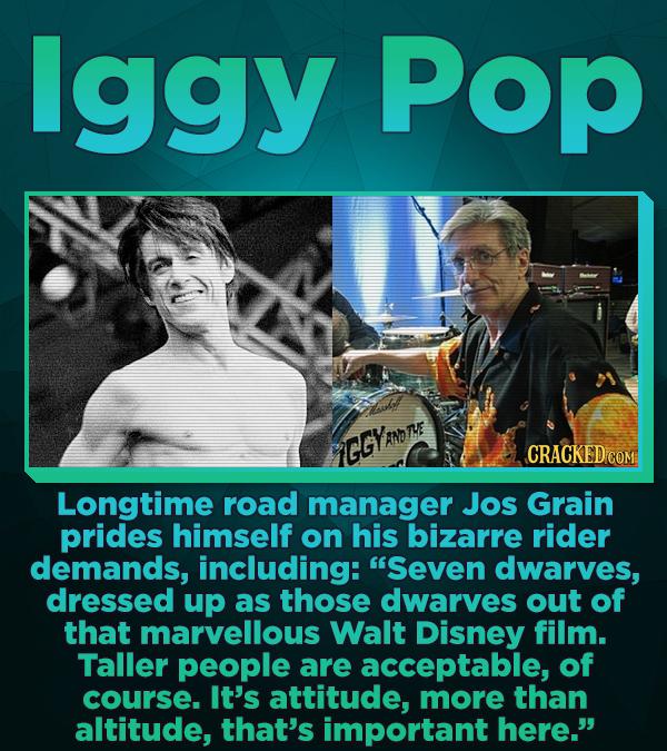 lggy Pop GGYRnD CRACKED COM Longtime road manager Jos Grain prides himself on his bizarre rider demands, including: Seven dwarves, dressed up as thos