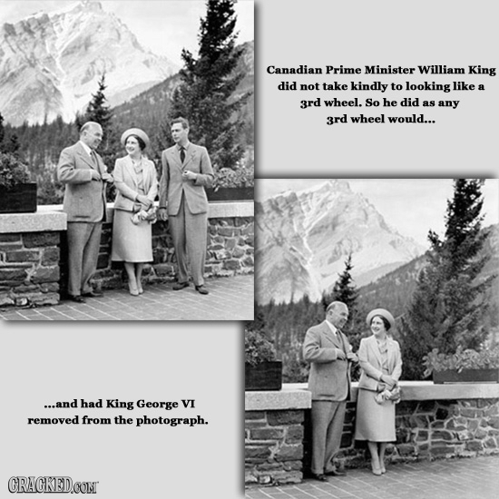 Canadian Prime Minister William King did not take kindly to looking like 3rd wheel. So he did as any 3rd wheel would... ...and had King George VI remo