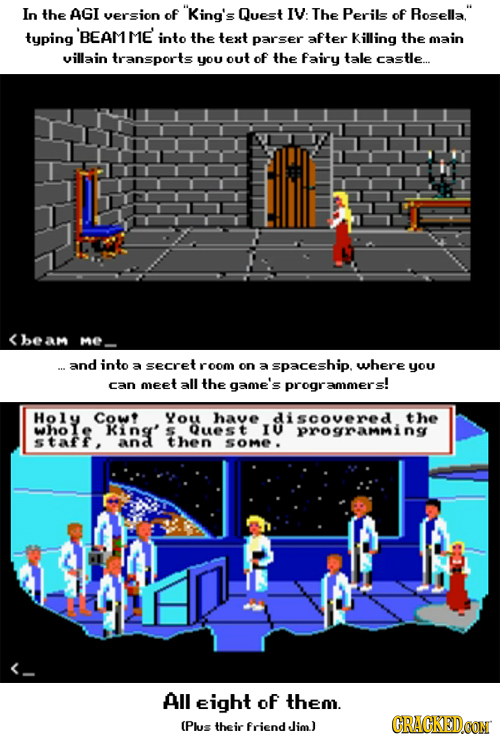 In the AGI version of King's Quest IV: The Perils of Rosella. typing 'BEAMME into the text parser after Killing the main villain transports you out