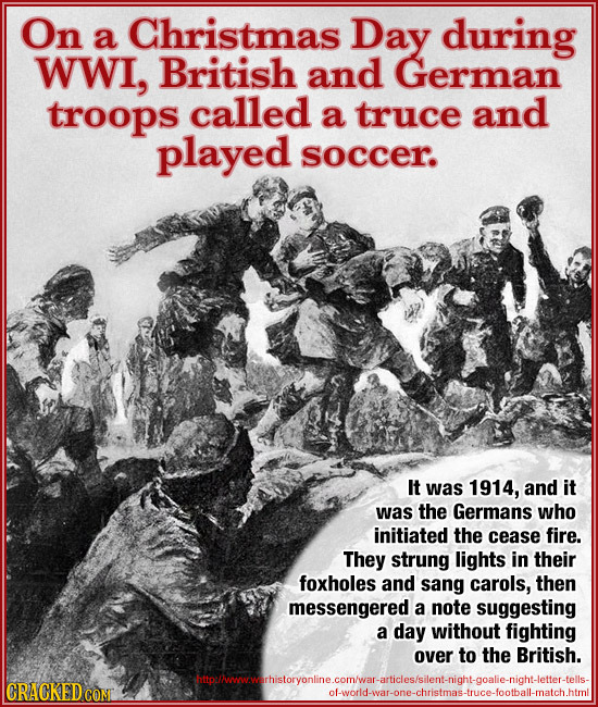On Christmas a Day during WWI, British and German troops called a truce and played soccer. It was 1914, and it was the Germans who initiated the cease