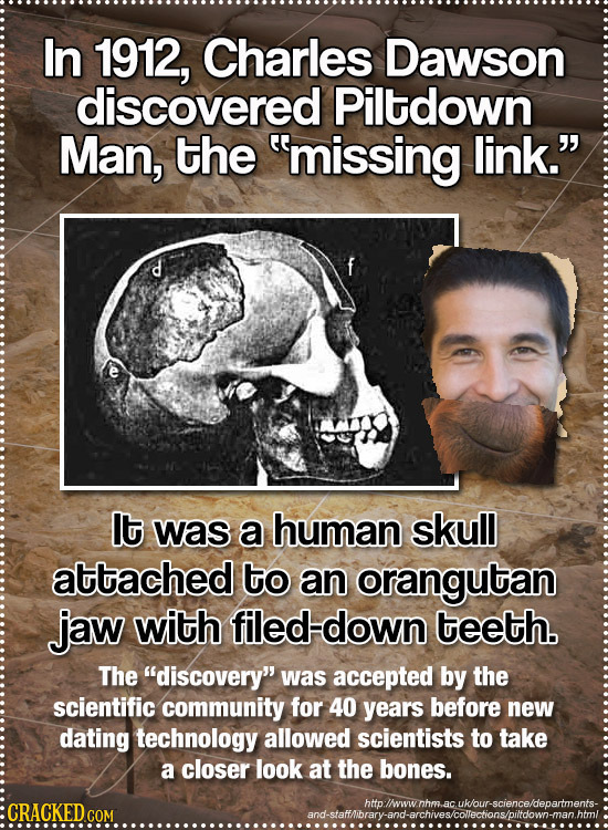 In 1912, Charles Dawson discovered Piltdown Man, the missing link. lt was a human skull attached to an orangutan jaw with filed down teeth. The dis