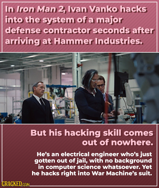 In Iron Man 2, Ivan Vanko hacks into the system of a major defense contractor seconds after arriving at Hammer Industries. But his hacking skill comes