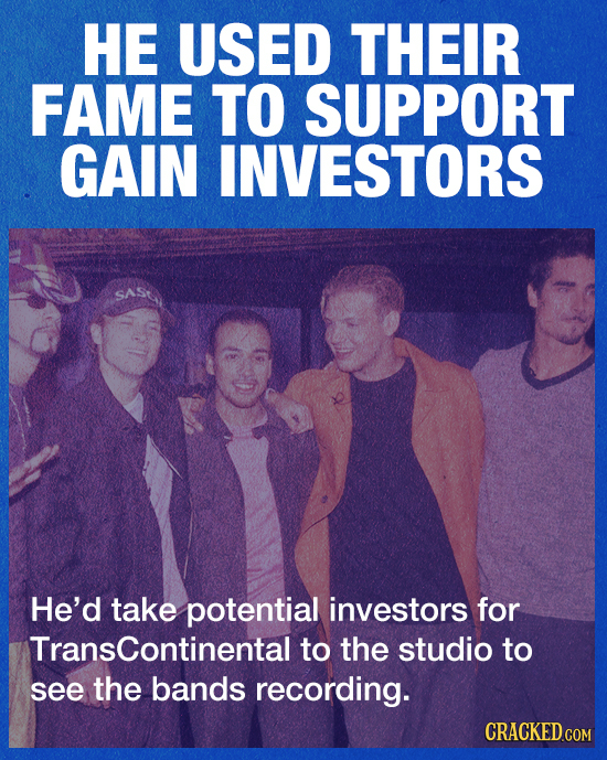 HE USED THEIR FAME TO SUPPORT GAIN INVESTORS He'd take potential investors for Transcontinental to the studio to see the bands recording. CRACKED.COM