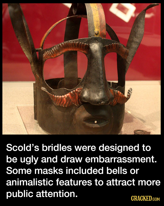Scold's bridles were designed to be ugly and draw embarrassment. Some masks included bells or animalistic features to attract more public attention. C
