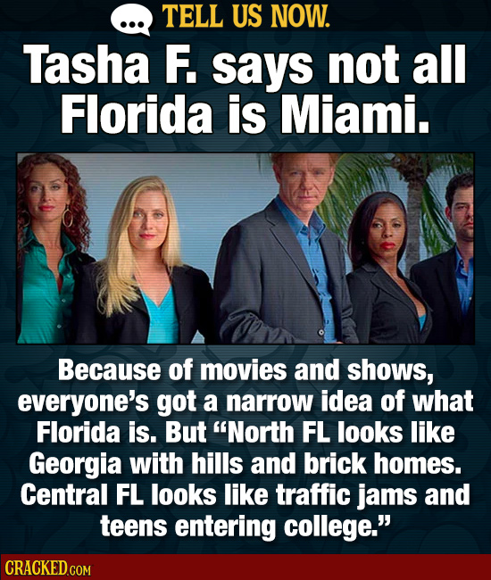 TELL US NOW. Tasha F. says not all Florida is Miami. Because of movies and shows, everyone's got a narrow idea of what Florida is. But North FL looks