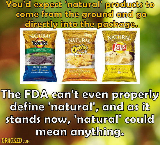 You'd expect 'natural' products to come from the ground and go directly into the package. NATURAL NATURAL NATURAL Tostitos heetos Lays WETUE Ceuter r