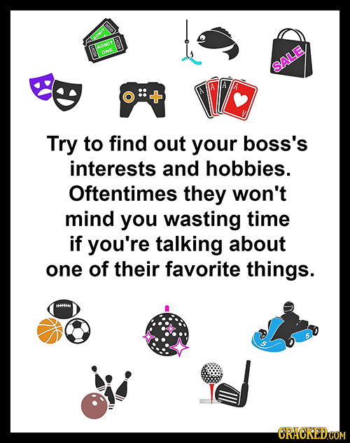 TROMIT ty n SALE Try to find out your boss's interests and hobbies. Oftentimes they won't mind you wasting time if you're talking about one of their f
