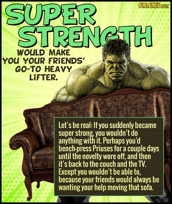 SUPER CRAGKEDCON STRENGTH WOULD MAKE YoU YOUR FRIENDS' GO-TO HEAVY LiFTER. Let's be real: If you suddenly became super strong, you wouldn't do anythin