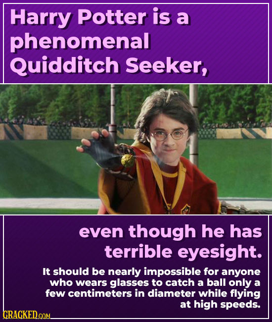 Harry Potter is a phenomenal Quidditch Seeker, even though he has terrible eyesight. It should be nearly impossible for anyone who wears glasses to ca