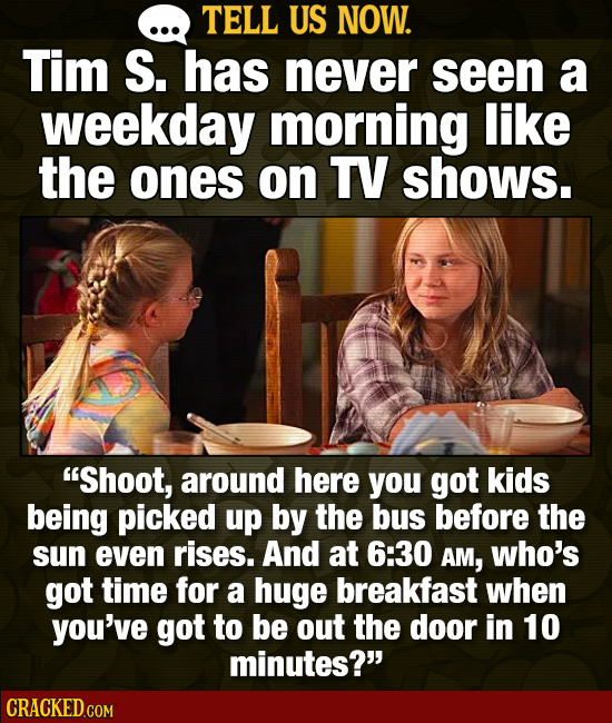 TELL US NOW. Tim S. has never seen a weekday morning like the ones on TV shows. Shoot, around here you got kids being picked up by the bus before the