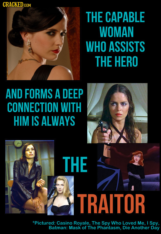 CRACKED.com THE CAPABLE WOMAN WHO ASSISTS THE HERO AND FORMS A DEEP CONNECTION WITH HIM IS ALWAYS THE TRAITOR *Pictured: Casino Royale. The Spy Who Lo