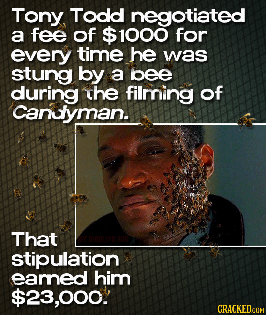 Tony Todd negotiated a fee of $ 1000 for every time he was stung by a bee during the filming of Canuyman. That stipulation earned him $23,000. CRACKED