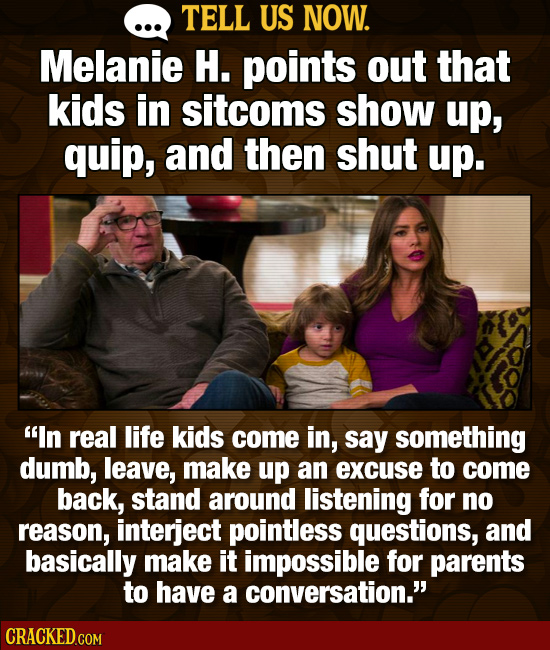 TELL US NOW. Melanie H. points out that kids in sitcoms show up, quip, and then shut up. In real life kids come in, say something dumb, leave, make u