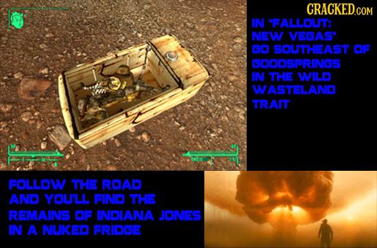 CRACKED.COM IN FALLOUT: NEW VEGAS GO SOUTHEAST OF GOODSPRINGS IN THE WILD WASTELAND TRAIT F FOLLOW THE ROAD AND YOU'LL FIND THE REMAINS OF INDIANA J