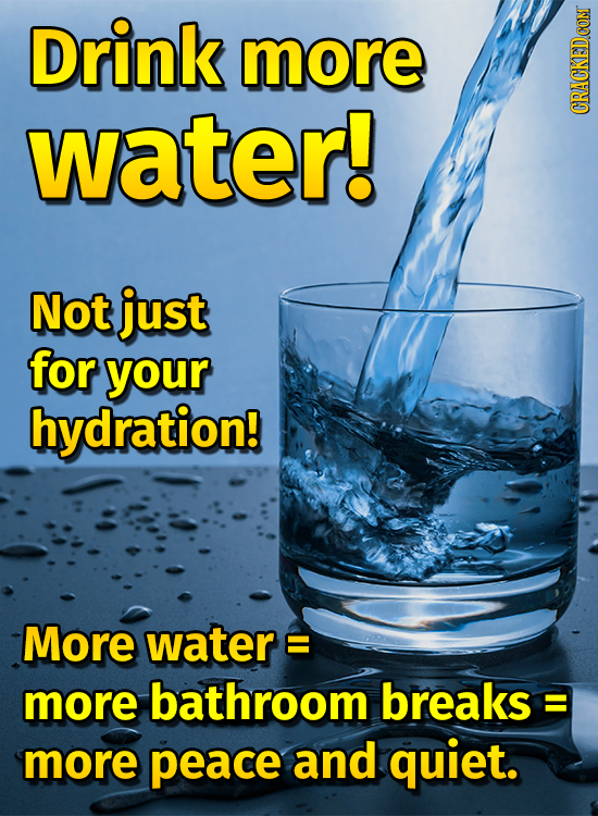 Drink more water! Not just for your hydration! More watere E more bathroom breaks : E more peace and quiet.
