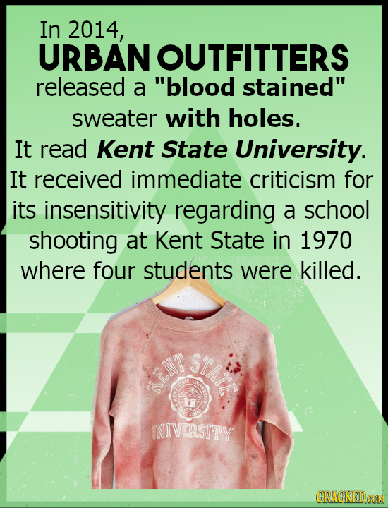 In 2014, URBAN OUTFITTERS released a blood stained sweater with holes. It read Kent State University. It received immediate criticism for its insens