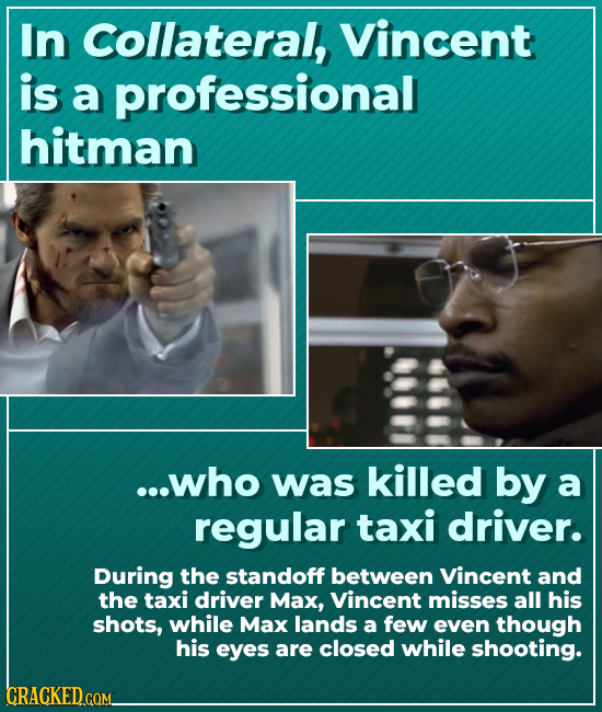 In Collateral, Vincent is a professional hitman ...who was killed by a regular taxi driver. During the standoff between Vincent and the taxi driver Ma