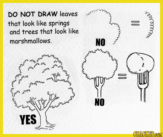 DO NOT DRAW leaves that look like springs and trees that look like 00 marshmallows. NO weeeeeees n ur wrr L NO YES CRACKEDCOMT