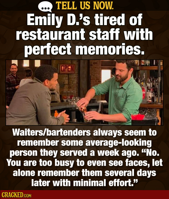 TELL US NOW. Emily D.'s tired of restaurant staff with perfect memories. Waiters/bartenders always seem to remember some average-looking person they s