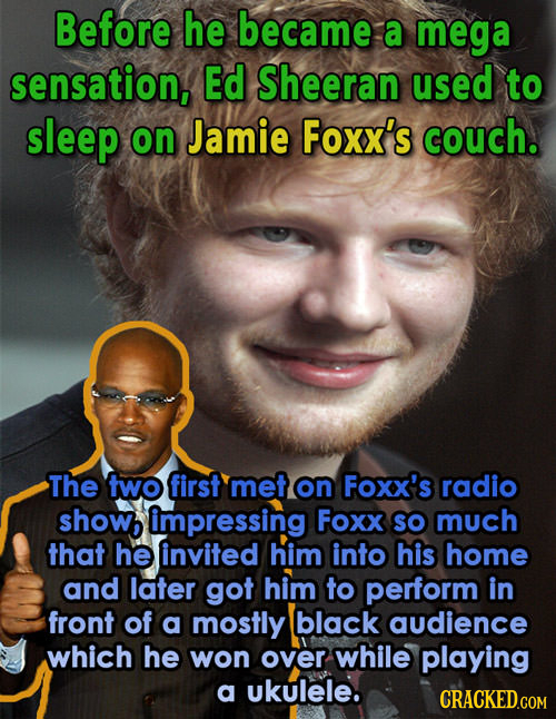 Before he became a mega sensation, Ed Sheeran used to sleep on Jamie Foxx's couch. The two first met on Foxx's radio showb impressing Foxx sO much tha