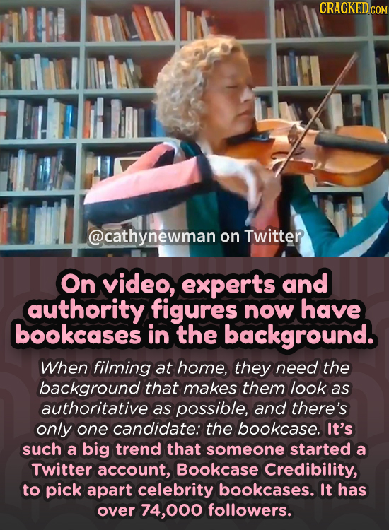 CRACKEDGOM @cathynewman on Twitter On video, experts and authority figures now have bookcases in the background. When filming at home, they need the b