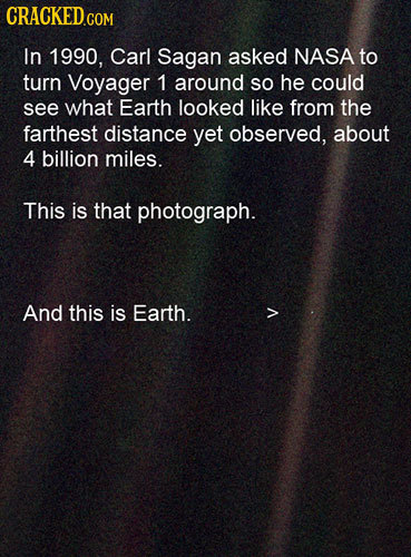 In 1990, Carl Sagan asked NASA to turn Voyager 1 around SO he could see what Earth looked like from the farthest distance yet observed, about 4 billio