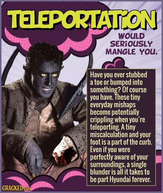 TELEPORTATON WOULD SERIOUSLY MANGLE YOU. Have you ever stubbed a toe or bumped into something? Of course you have. These tiny everyday mishaps become