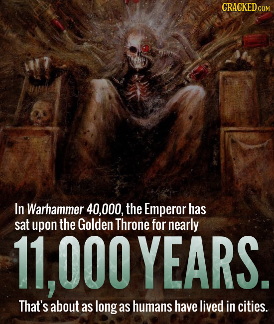 In Warhammer 40,000, the Emperor has sat upon the Golden Throne for nearly 11,000YEARS. That's about as long as humans have lived in cities.