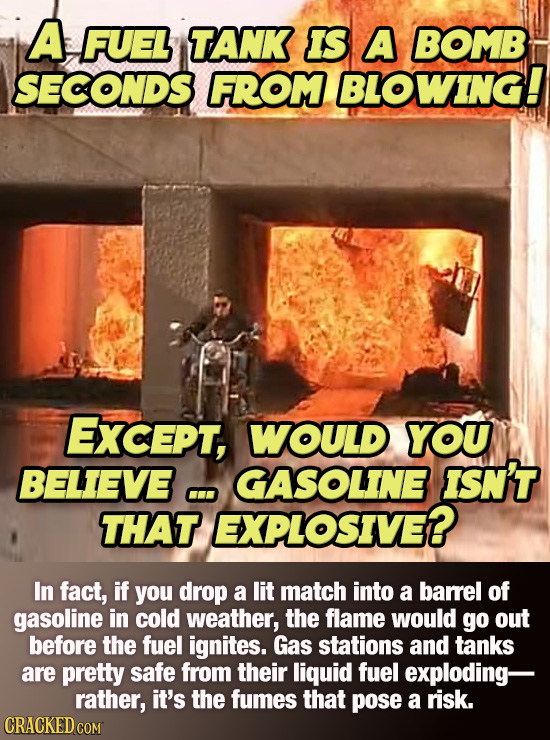 A FUEL TANK IS A BOMB SECONDS FROM BLOWING! ExcePT, WOULD YOU BELIEVE GASOLINE ISN'T Cu THAT EXPLOSIVE? In fact, if you drop a lit match into a barel