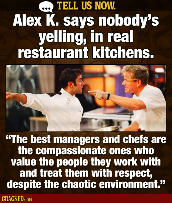 TELL US NOW. Alex K. says nobody's yelling, in real restaurant kitchens. The best managers and chefs are the compassionate ones who value the people