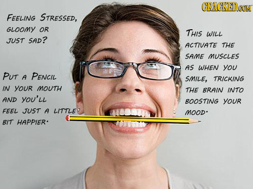 GRAGKED CONT FEELING STRESSED, GLOOMY OR THIS WILL JUST SAD? ACTIVATE THE SAME MUSCLES AS WHEN you PUT A PENCIL SMILE, TRICKING IN your MOUTH THE BRAI