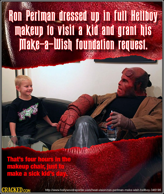 Ron Perlman dressed UP In full Hellboy makeup to visit a kid and grant his make-a-Wish foundation request. That's four hour's in the makeup chair: jus