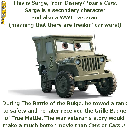 CRACKEDCON This is Sarge, from Disney/ /Pixar's Cars. Sarge is a secondary character and also a WWII veteran (meaning that there are freakin' car wars