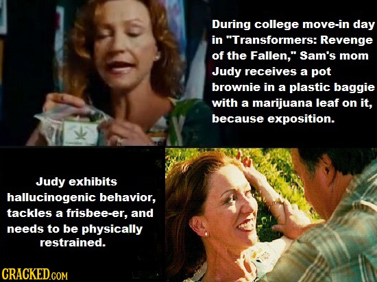 During college move-in day in Transformers: Revenge of the Fallen, Sam's mom Judy receives a pot brownie in a plastic baggie with a marijuana leaf o