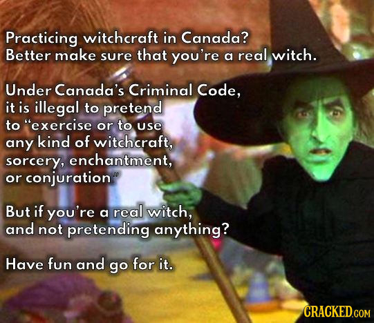 Practicing witchcraft in Canada? Better make sure that you're a real witch. Under Canada's Criminal Code, it is illegal to pretend to exercise or to