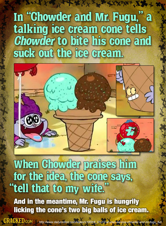In Chowder and Mr. Fugu, a talking ice cream cone tells Chowder to bite his cone and suck out the ice cream. When Chowder praises him for the idea,