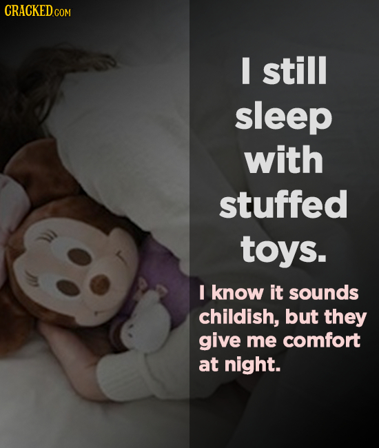 CRACKEDC COM still sleep with stuffed toys. I know it sounds childish, but they give me comfort at night.