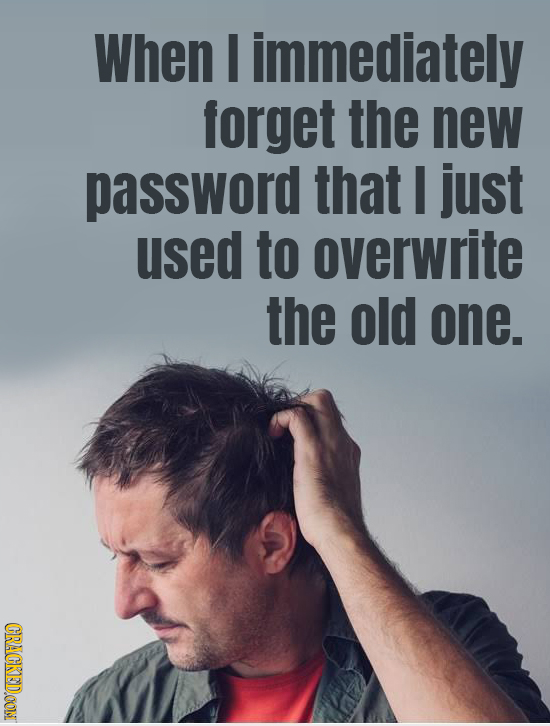When I immediately forget the new password that I just used to overwrite the old one. CRACKEDOON